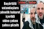 Başörtülü vatandaşlara yönelik hakaret içerikli video çeken şahsa gözaltı