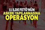 11 ilde FETÖ'nün askeri yapılanmasına yönelik operasyon