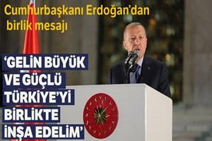 Cumhurbaşkanı Erdoğan: 'Gelin büyük ve güçlü Türkiye'yi birlikte inşa edelim'