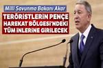 Milli Savunma Bakanı Hulusi Akar: 'Teröristlerin tüm inlerine girilecek'